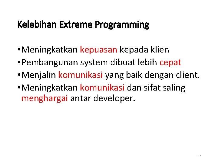 Kelebihan Extreme Programming • Meningkatkan kepuasan kepada klien • Pembangunan system dibuat lebih cepat