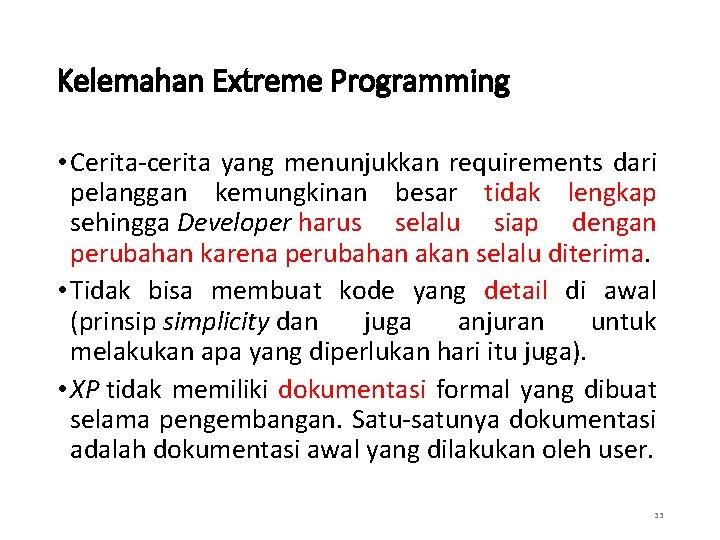 Kelemahan Extreme Programming • Cerita-cerita yang menunjukkan requirements dari pelanggan kemungkinan besar tidak lengkap