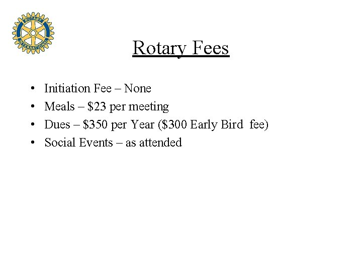 Rotary Fees • • Initiation Fee – None Meals – $23 per meeting Dues