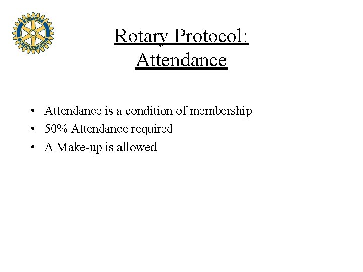 Rotary Protocol: Attendance • Attendance is a condition of membership • 50% Attendance required