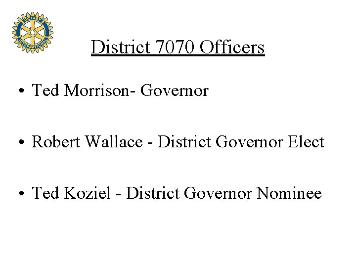District 7070 Officers • Ted Morrison- Governor • Robert Wallace - District Governor Elect