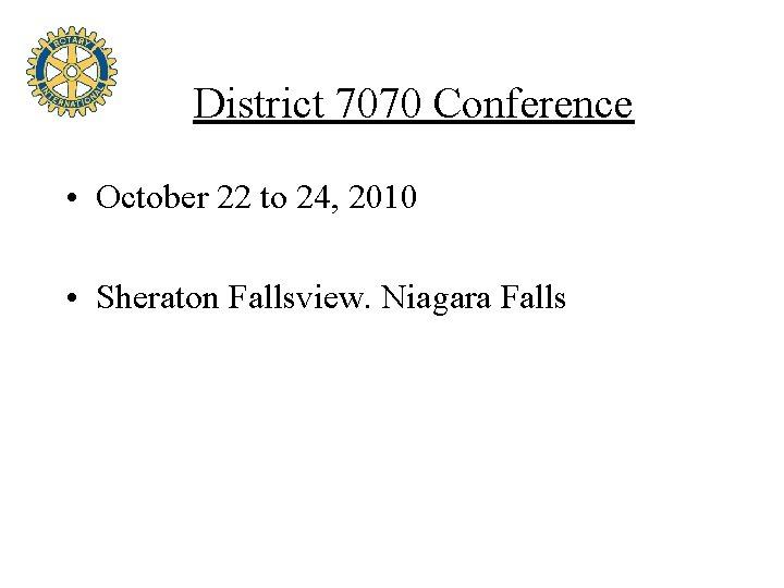 District 7070 Conference • October 22 to 24, 2010 • Sheraton Fallsview. Niagara Falls
