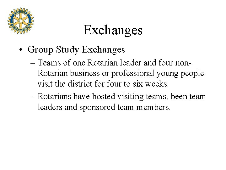 Exchanges • Group Study Exchanges – Teams of one Rotarian leader and four non.