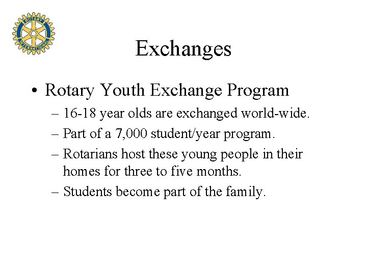 Exchanges • Rotary Youth Exchange Program – 16 -18 year olds are exchanged world-wide.