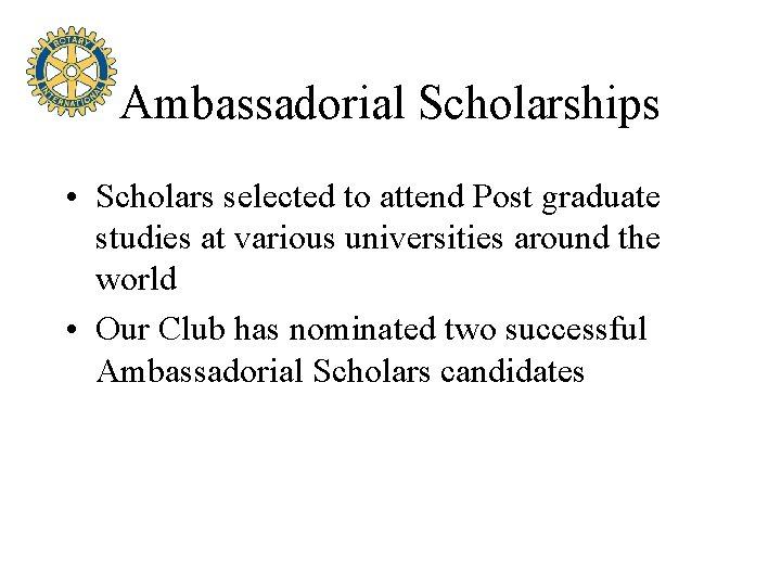 Ambassadorial Scholarships • Scholars selected to attend Post graduate studies at various universities around