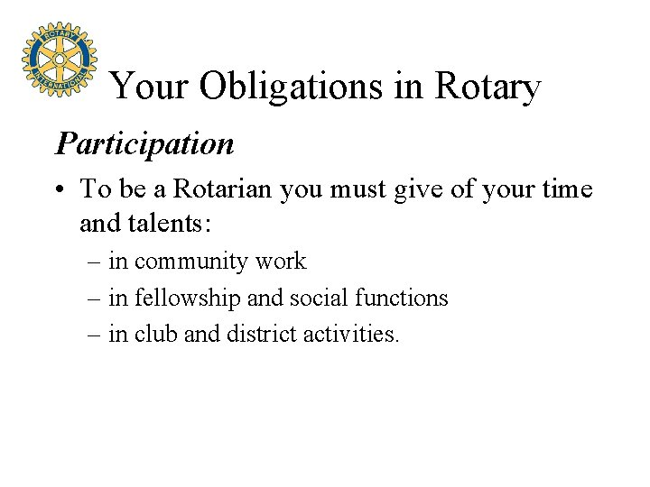 Your Obligations in Rotary Participation • To be a Rotarian you must give of