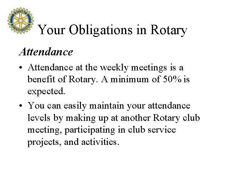 Your Obligations in Rotary Attendance • Attendance at the weekly meetings is a benefit
