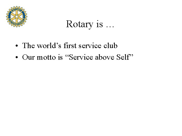 """Rotary is … • The world's first service club • Our motto is """"Service"""