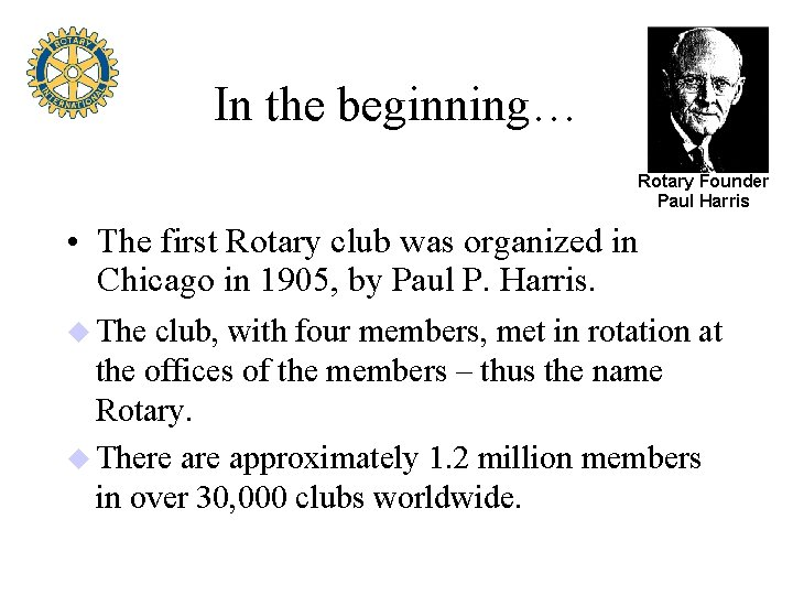 In the beginning… Rotary Founder Paul Harris • The first Rotary club was organized