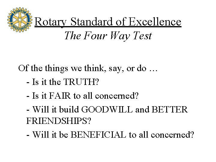 Rotary Standard of Excellence The Four Way Test Of the things we think, say,
