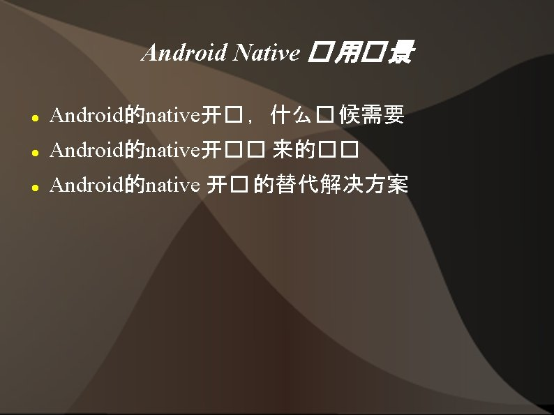 Android Native � 用� 景 Android的native开� ,什么� 候需要 Android的native开�� 来的�� Android的native 开� 的替代解决方案