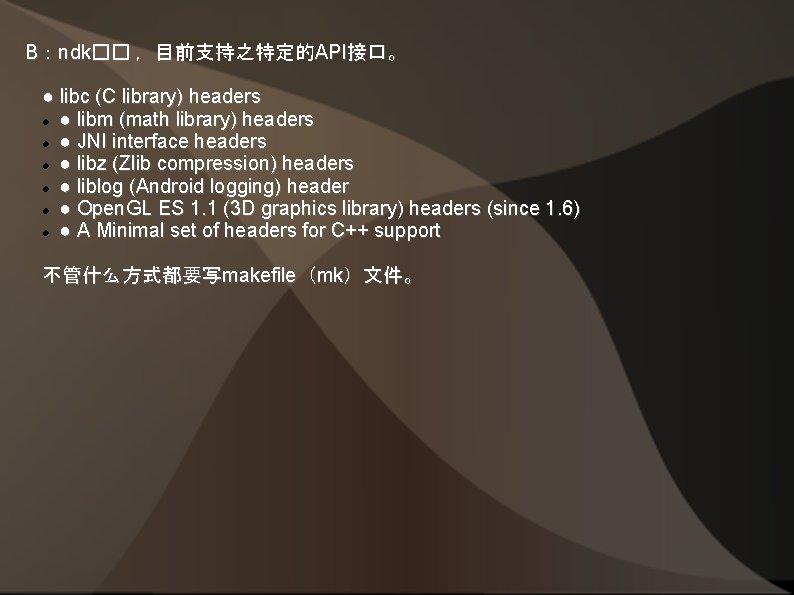 B:ndk�� ,目前支持之特定的API接口。 ● libc (C library) headers ● libm (math library) headers ● JNI