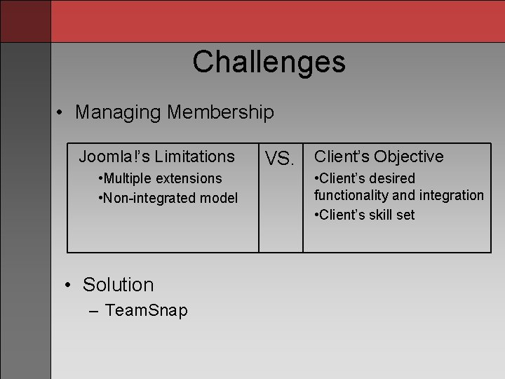 Challenges • Managing Membership Joomla!'s Limitations • Multiple extensions • Non-integrated model • Solution