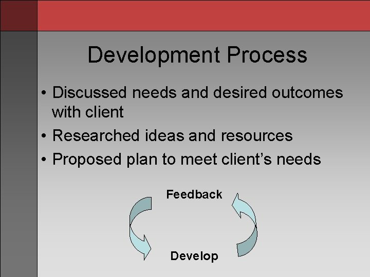 Development Process • Discussed needs and desired outcomes with client • Researched ideas and