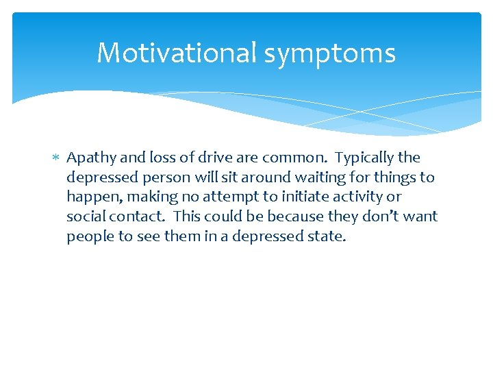 Motivational symptoms Apathy and loss of drive are common. Typically the depressed person will