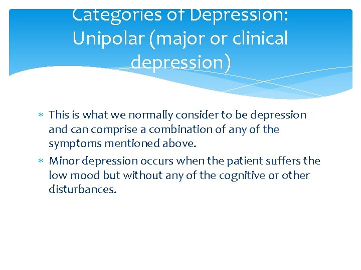 Categories of Depression: Unipolar (major or clinical depression) This is what we normally consider