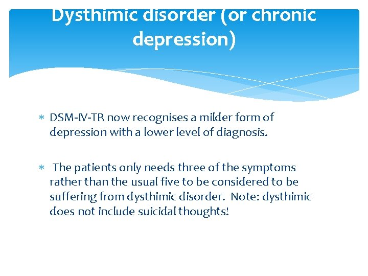 Dysthimic disorder (or chronic depression) DSM-IV-TR now recognises a milder form of depression with