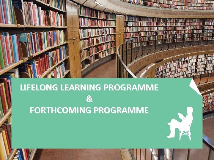 LIFELONG LEARNING PROGRAMME & FORTHCOMING PROGRAMME