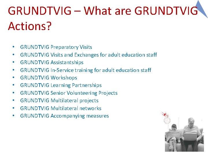 GRUNDTVIG – What are GRUNDTVIG Actions? • • • GRUNDTVIG Preparatory Visits GRUNDTVIG Visits