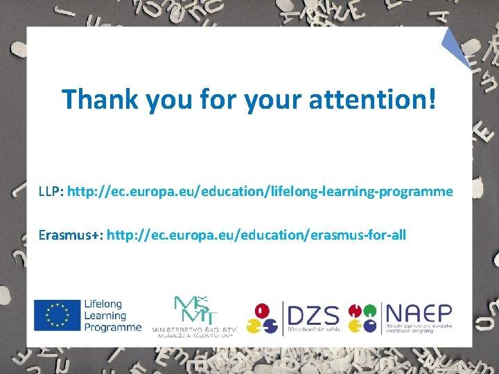 Thank you for your attention! LLP: http: //ec. europa. eu/education/lifelong-learning-programme Erasmus+: http: //ec. europa.