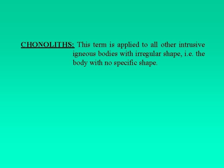 CHONOLITHS: This term is applied to all other intrusive igneous bodies with irregular shape,