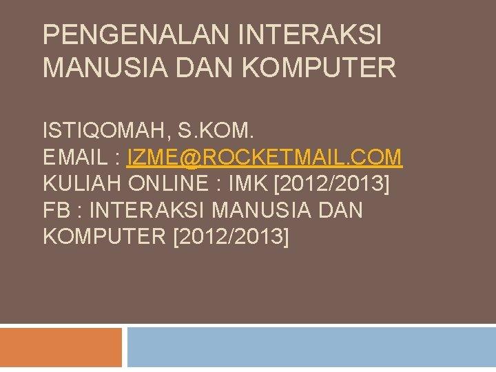 PENGENALAN INTERAKSI MANUSIA DAN KOMPUTER ISTIQOMAH, S. KOM. EMAIL : IZME@ROCKETMAIL. COM KULIAH ONLINE