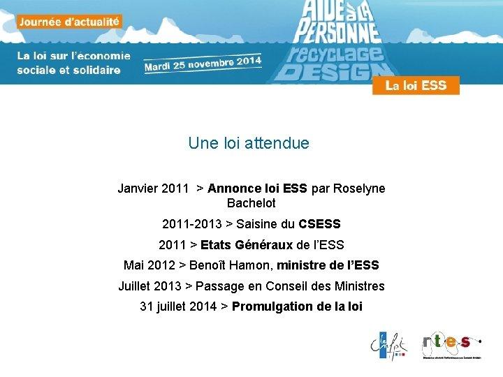 Une loi attendue Janvier 2011 > Annonce loi ESS par Roselyne Bachelot 2011 -2013