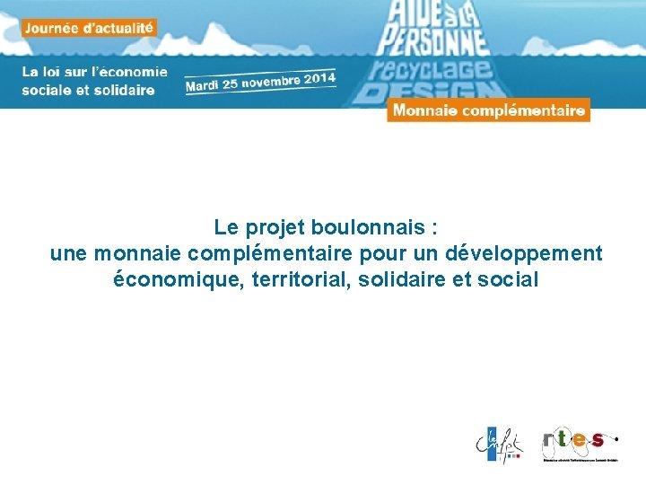 Le projet boulonnais : une monnaie complémentaire pour un développement économique, territorial, solidaire et