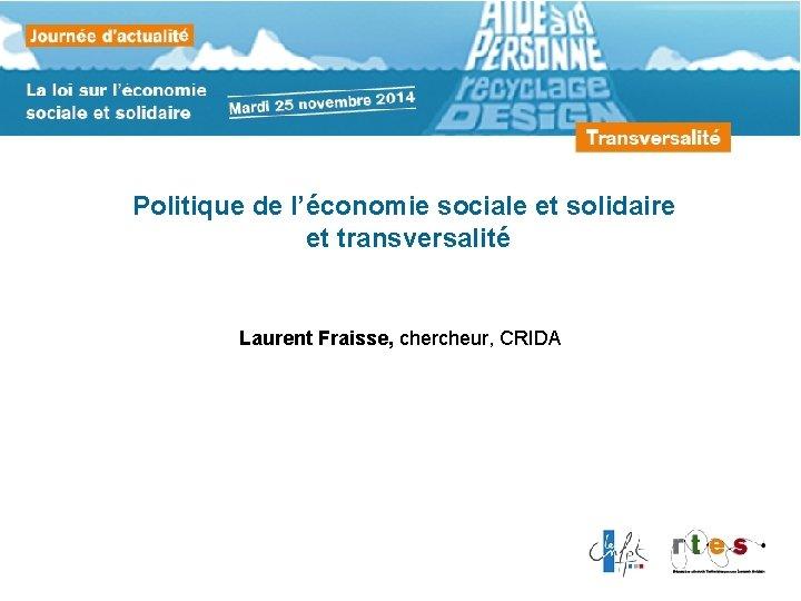 Politique de l'économie sociale et solidaire et transversalité Laurent Fraisse, chercheur, CRIDA