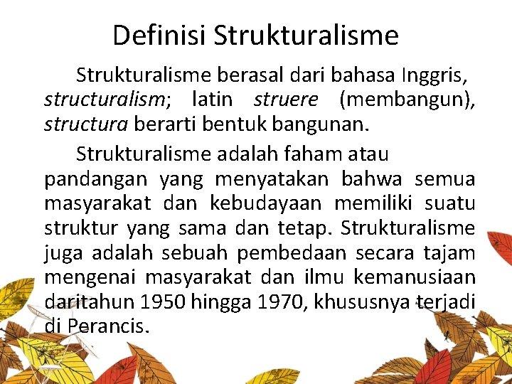 Definisi Strukturalisme berasal dari bahasa Inggris, structuralism; latin struere (membangun), structura berarti bentuk bangunan.