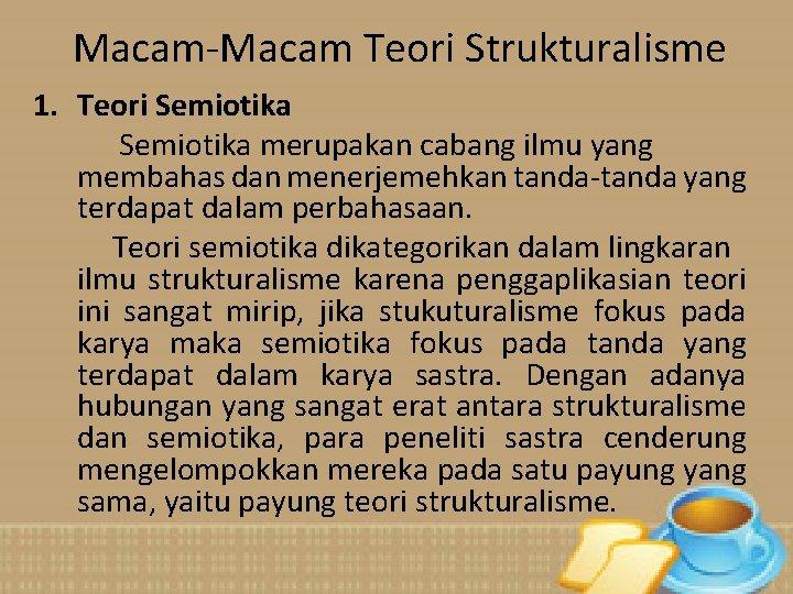 Macam-Macam Teori Strukturalisme 1. Teori Semiotika merupakan cabang ilmu yang membahas dan menerjemehkan tanda-tanda