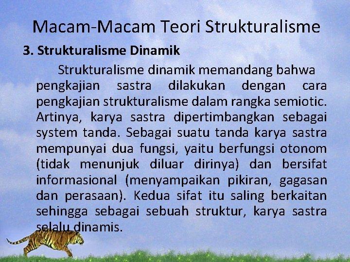 Macam-Macam Teori Strukturalisme 3. Strukturalisme Dinamik Strukturalisme dinamik memandang bahwa pengkajian sastra dilakukan dengan