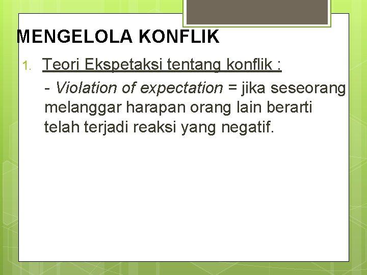MENGELOLA KONFLIK 1. Teori Ekspetaksi tentang konflik : - Violation of expectation = jika