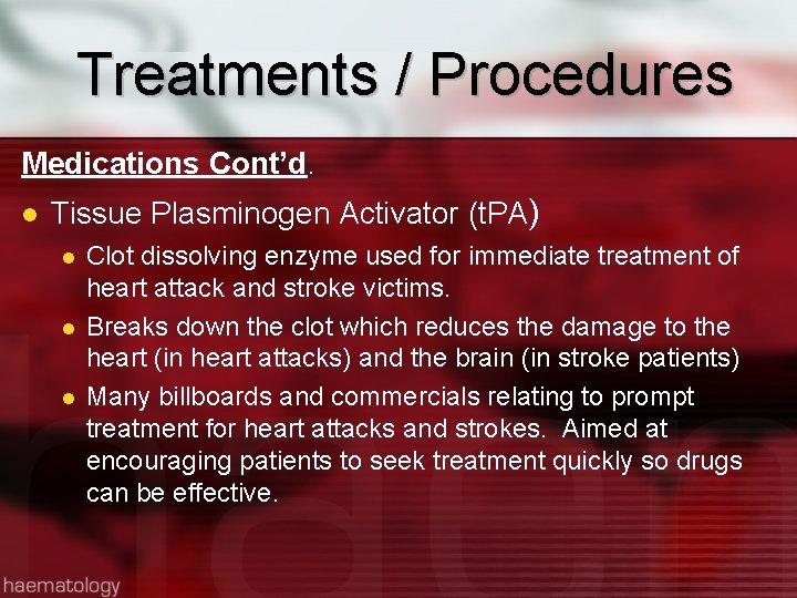 Treatments / Procedures Medications Cont'd. Tissue Plasminogen Activator (t. PA) Clot dissolving enzyme used