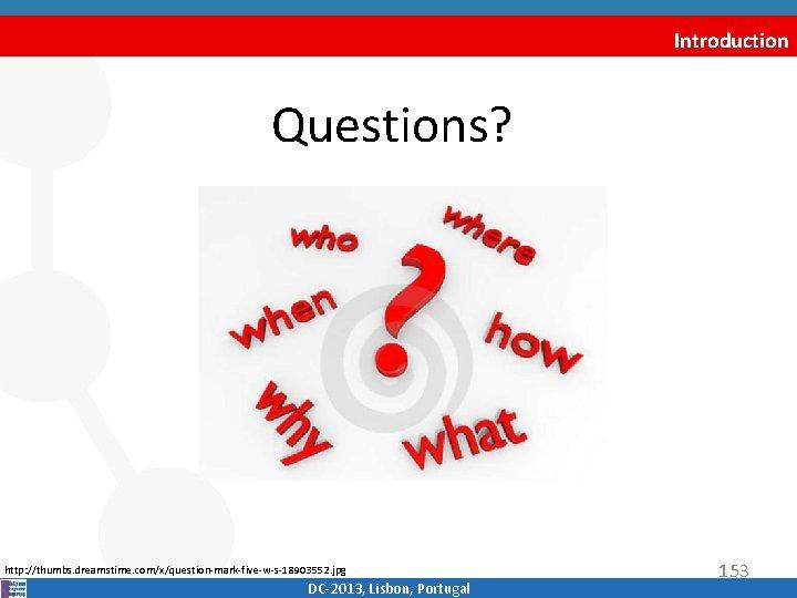 Introduction Questions? http: //thumbs. dreamstime. com/x/question‐mark‐five‐w‐s‐ 18903552. jpg DC‐ 2013, Lisbon, Portugal 153