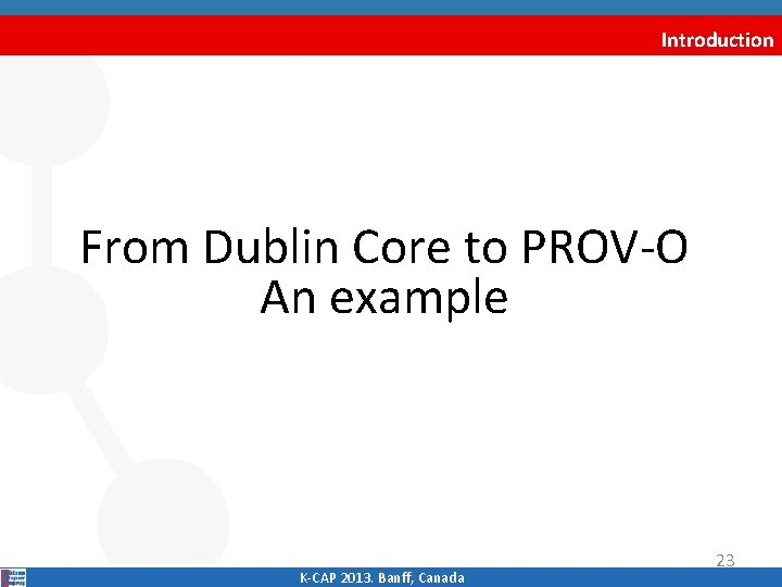 Introduction From Dublin Core to PROV‐O An example K‐CAP 2013. Banff, Canada 23