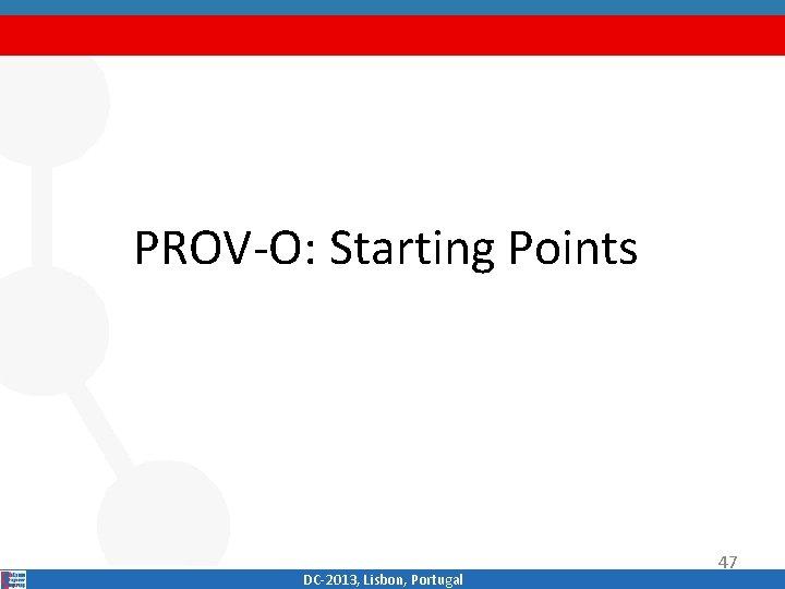 PROV‐O: Starting Points DC‐ 2013, Lisbon, Portugal 47