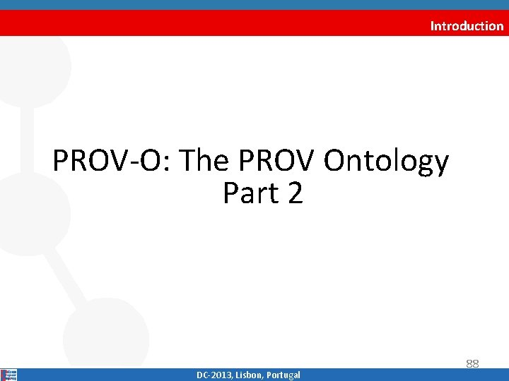 Introduction PROV‐O: The PROV Ontology Part 2 DC‐ 2013, Lisbon, Portugal 88