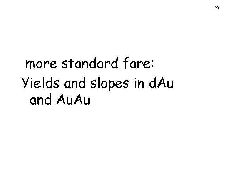 20 more standard fare: Yields and slopes in d. Au and Au. Au