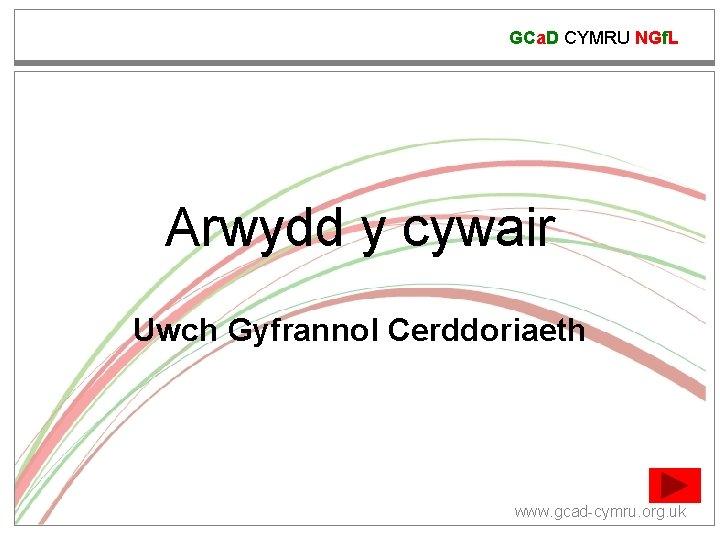 GCa. D CYMRU NGf. L Arwydd y cywair Uwch Gyfrannol Cerddoriaeth www. gcad-cymru. org.