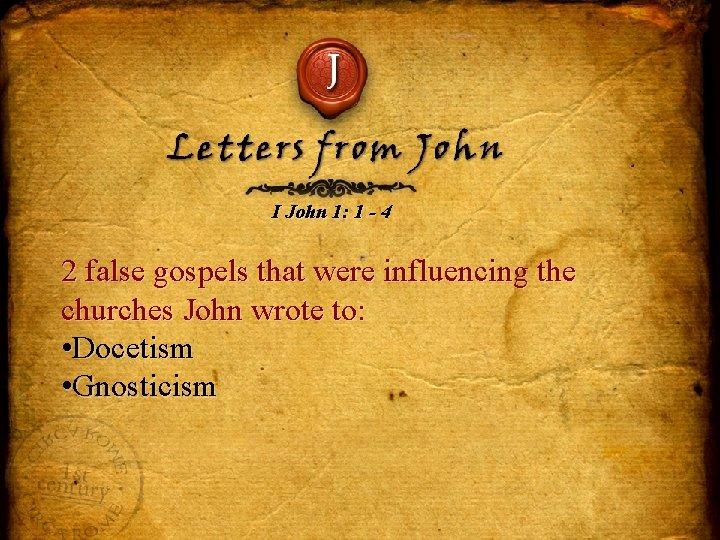 J Letters from John I John 1: 1 - 4 2 false gospels that