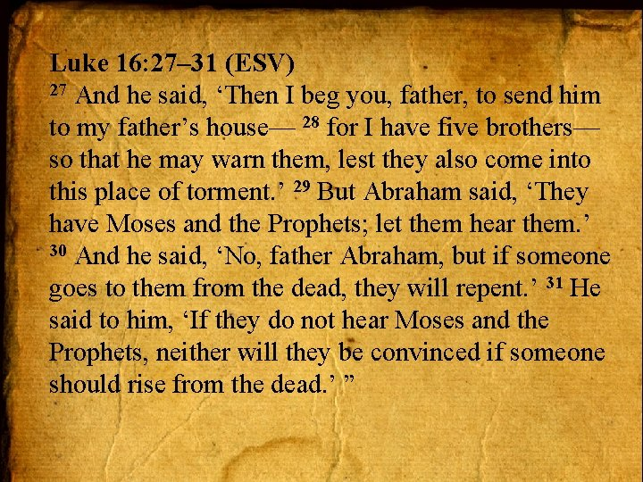Luke 16: 27– 31 (ESV) 27 And he said, 'Then I beg you, father,