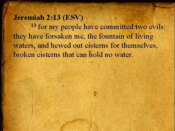 Jeremiah 2: 13 (ESV) 13 for my people have committed two evils: they have