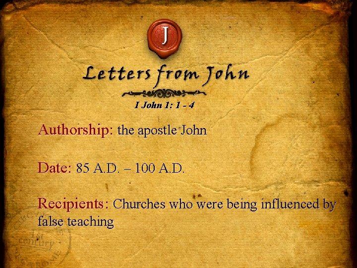 J Letters from John I John 1: 1 - 4 Authorship: the apostle John