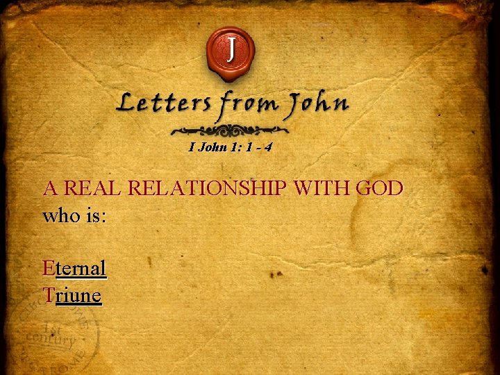 J Letters from John I John 1: 1 - 4 A REAL RELATIONSHIP WITH
