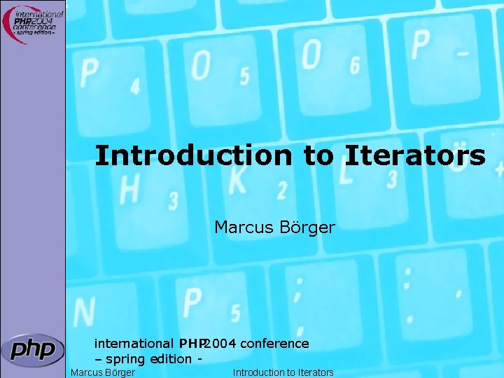 Introduction to Iterators Marcus Börger international PHP 2004 conference – spring edition Marcus Börger
