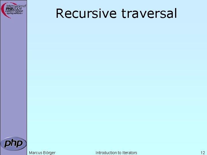 Recursive traversal Marcus Börger Introduction to Iterators 12