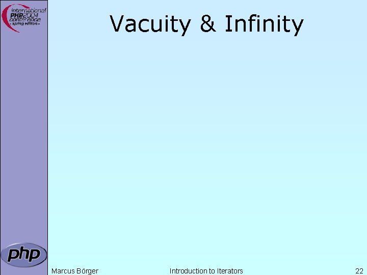 Vacuity & Infinity Marcus Börger Introduction to Iterators 22