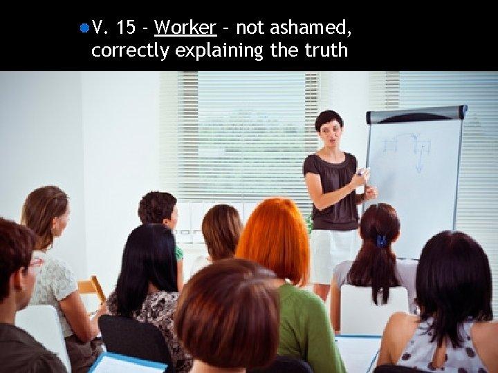 V. 15 - Worker – not ashamed, correctly explaining the truth