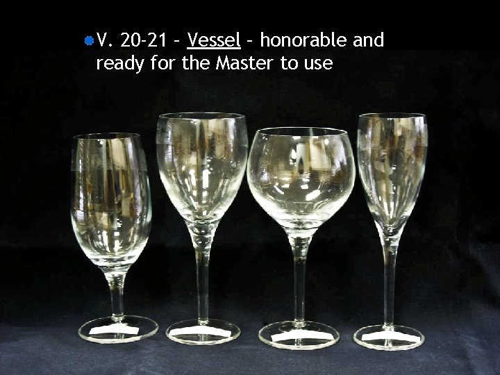 V. 20 -21 – Vessel – honorable and ready for the Master to use